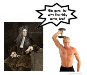 Sir Newton says that's risky bro